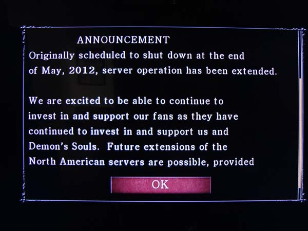 Demon's Souls server extension (June 1, 2012) message reads: ANNOUNCEMENT. Originally scheduled to shut down at the end of May, 2012, server operation has been extended. We are excited to be able to continue to invest in and support our fans as they have continued to invest and support us and Demon's Souls. Future extensions of the North American servers are possible, provided..